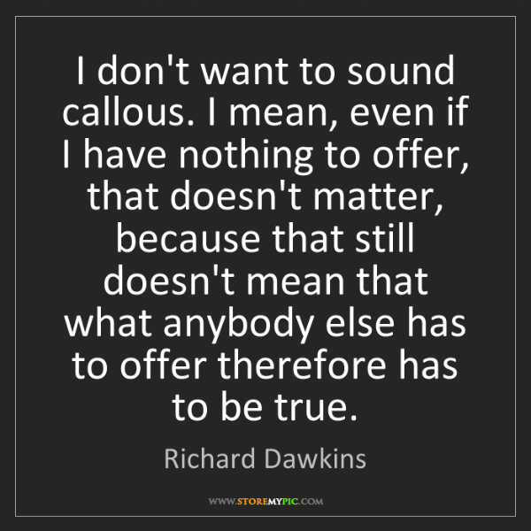 Richard Dawkins: I don't want to sound callous. I mean, even if I have...