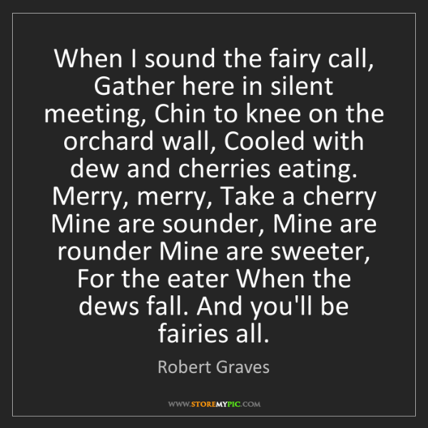 Robert Graves: When I sound the fairy call, Gather here in silent meeting,...