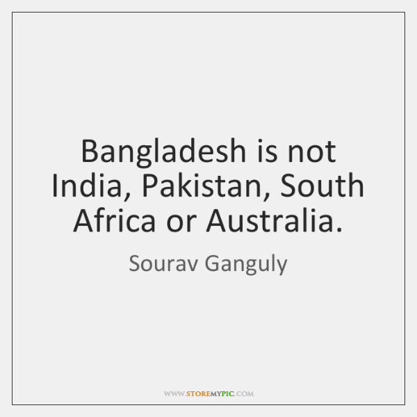 Bangladesh is not India, Pakistan, South Africa or Australia.