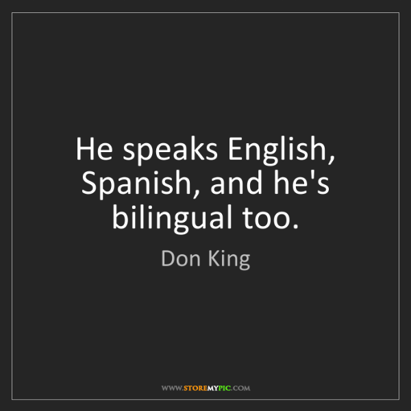 Don King: He speaks English, Spanish, and he's bilingual too.