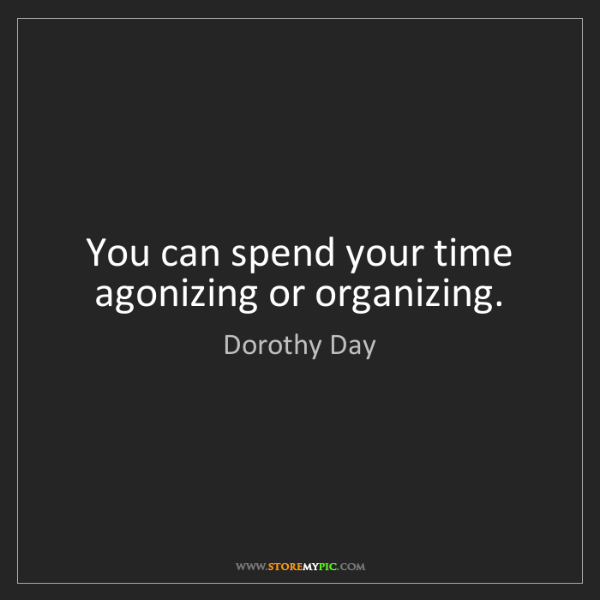Dorothy Day: You can spend your time agonizing or organizing.