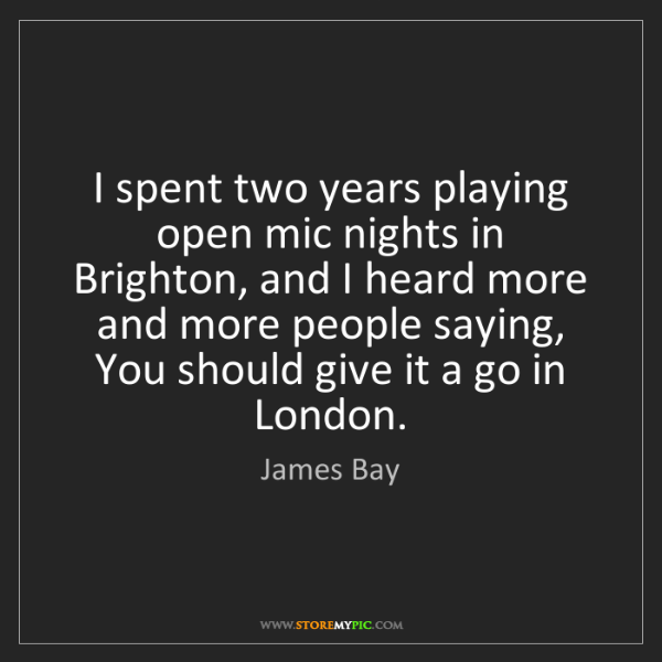 James Bay: I spent two years playing open mic nights in Brighton,...