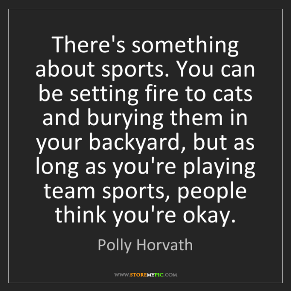 Polly Horvath: There's something about sports. You can be setting fire...