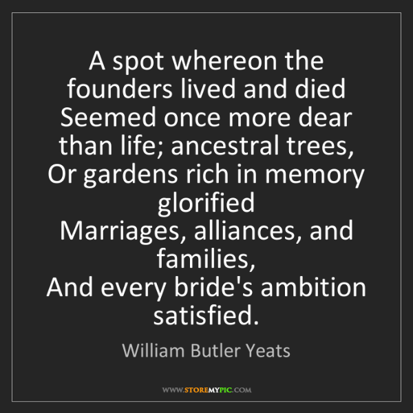 William Butler Yeats: A spot whereon the founders lived and died  Seemed once...
