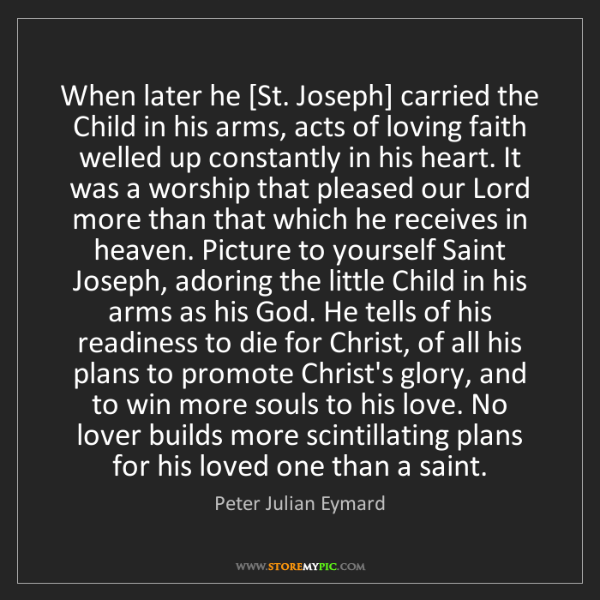 Peter Julian Eymard: When later he [St. Joseph] carried the Child in his arms,...