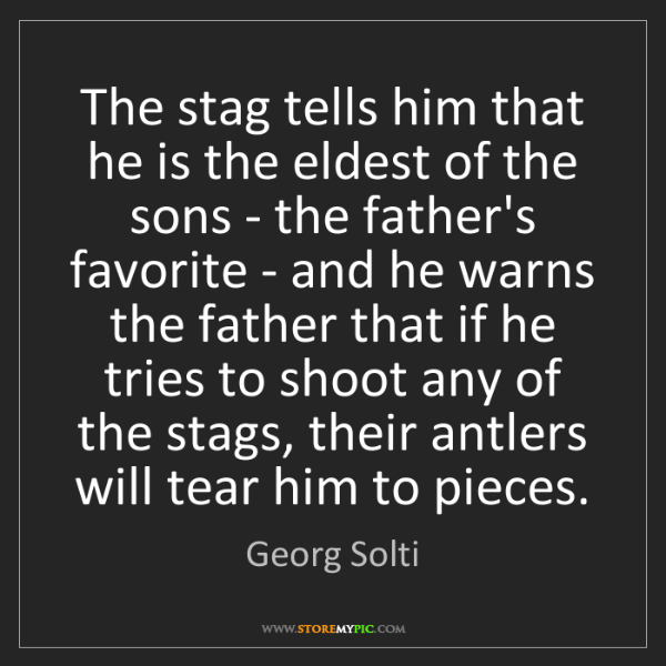 Georg Solti: The stag tells him that he is the eldest of the sons...