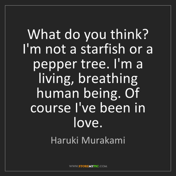 Haruki Murakami: What do you think? I'm not a starfish or a pepper tree....