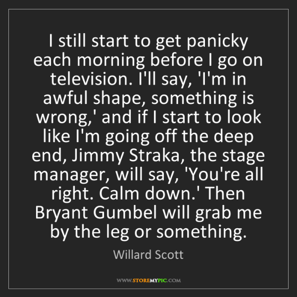 Willard Scott: I still start to get panicky each morning before I go...