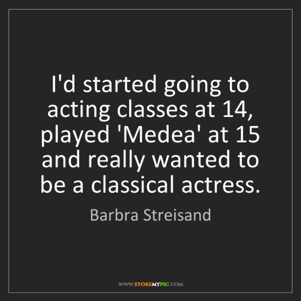 Barbra Streisand: I'd started going to acting classes at 14, played 'Medea'...