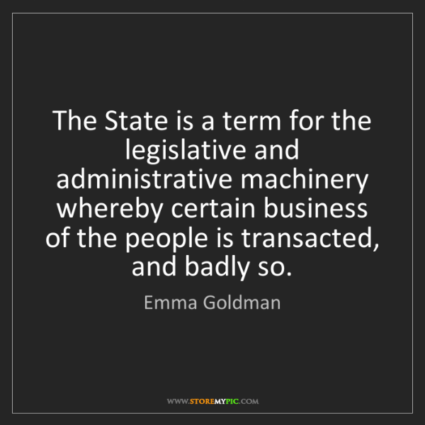 Emma Goldman: The State is a term for the legislative and administrative...
