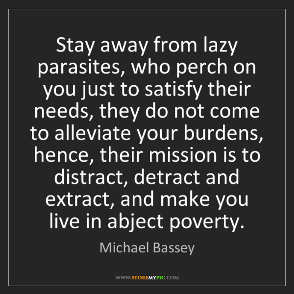 Michael Bassey: Stay away from lazy parasites, who perch on you just...