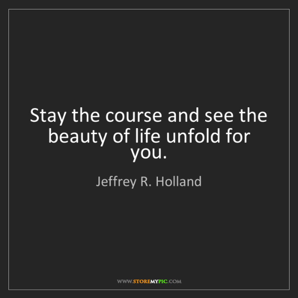 Jeffrey R. Holland: Stay the course and see the beauty of life unfold for...