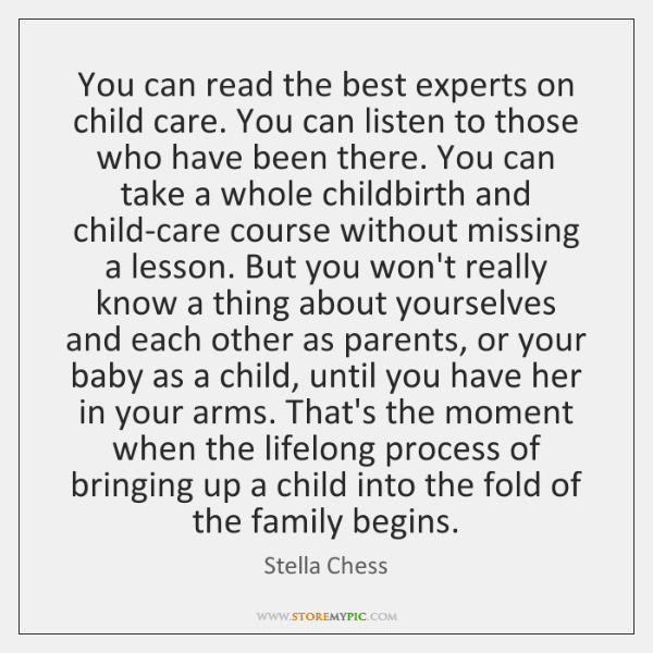 You can read the best experts on child care. You can listen ...