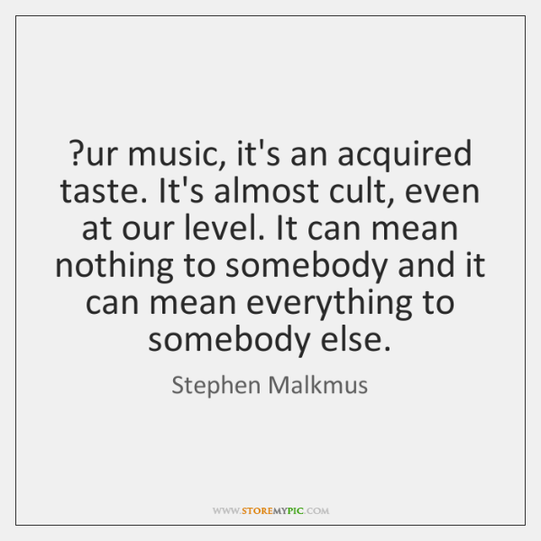 ?ur music, it's an acquired taste. It's almost cult, even at our ...