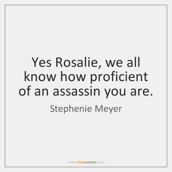 Yes Rosalie, we all know how proficient of an assassin you are.