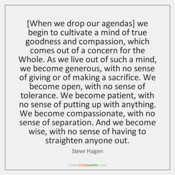 [When we drop our agendas] we begin to cultivate a mind of ...