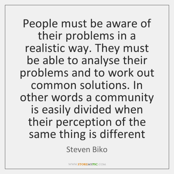People must be aware of their problems in a realistic way. They ...