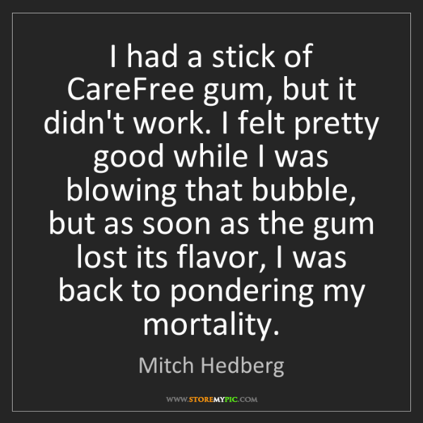 Mitch Hedberg: I had a stick of CareFree gum, but it didn't work. I...