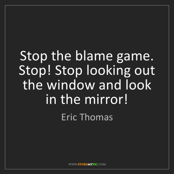 Eric Thomas: Stop the blame game. Stop! Stop looking out the window...