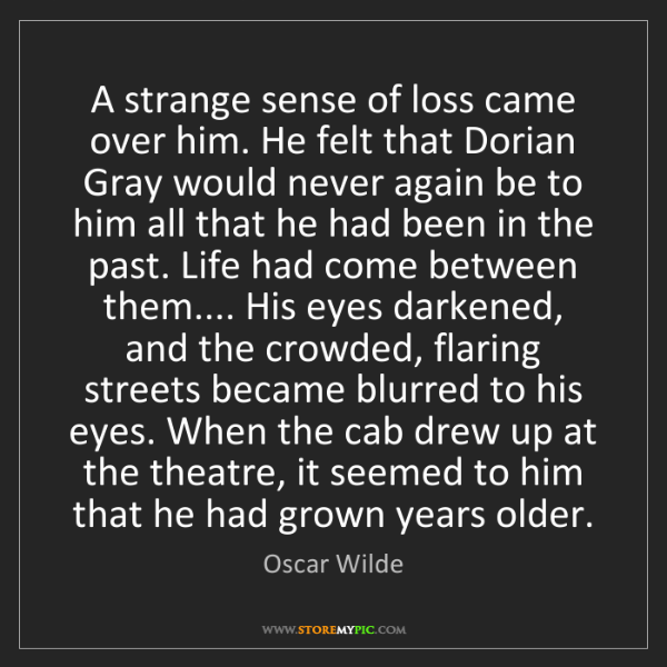Oscar Wilde: A strange sense of loss came over him. He felt that Dorian...