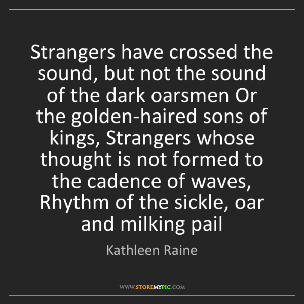 Kathleen Raine: Strangers have crossed the sound, but not the sound of...