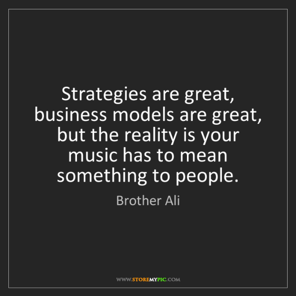 Brother Ali: Strategies are great, business models are great, but...