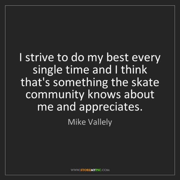 Mike Vallely: I strive to do my best every single time and I think...