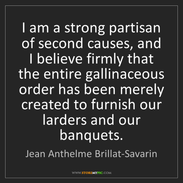 Jean Anthelme Brillat-Savarin: I am a strong partisan of second causes, and I believe...