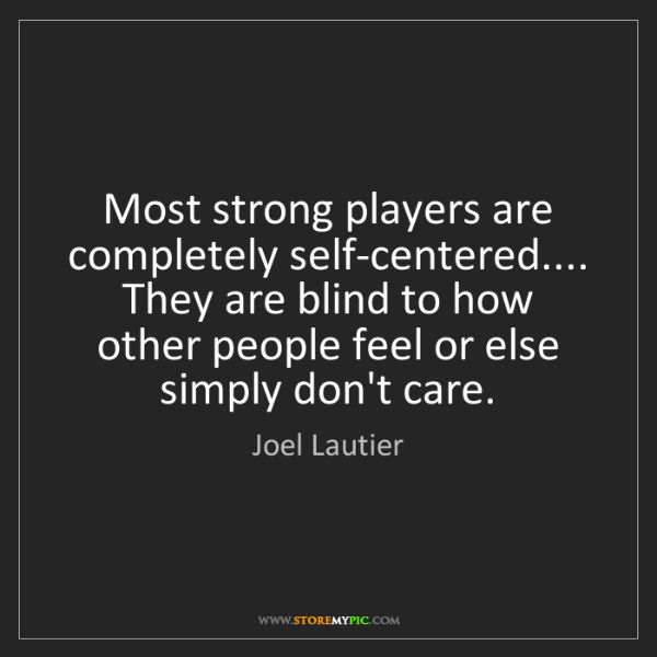 Joel Lautier: Most strong players are completely self-centered.......