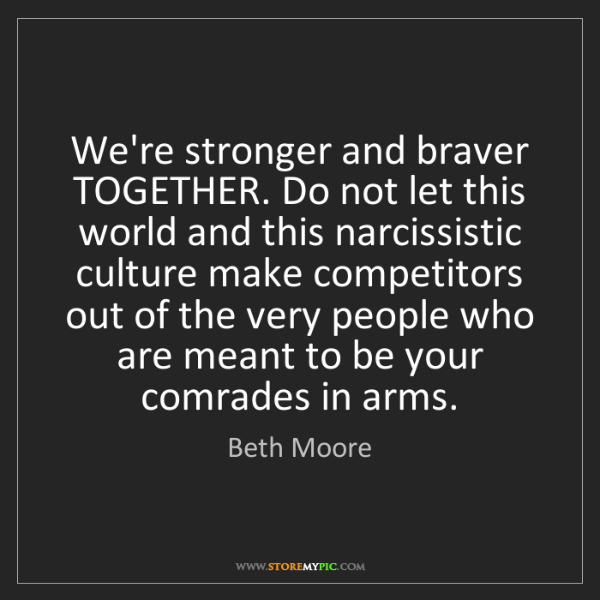 Beth Moore: We're stronger and braver TOGETHER. Do not let this world...