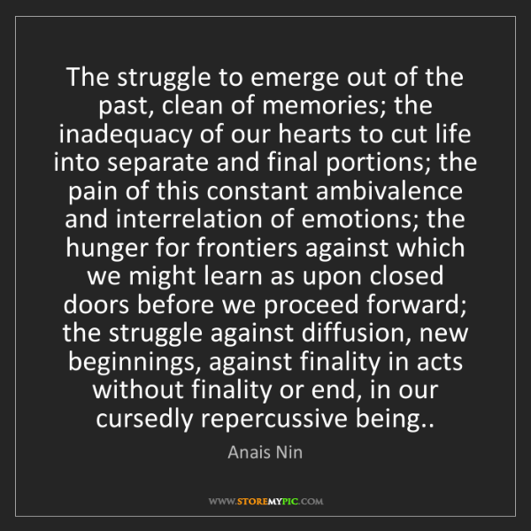 Anais Nin: The struggle to emerge out of the past, clean of memories;...