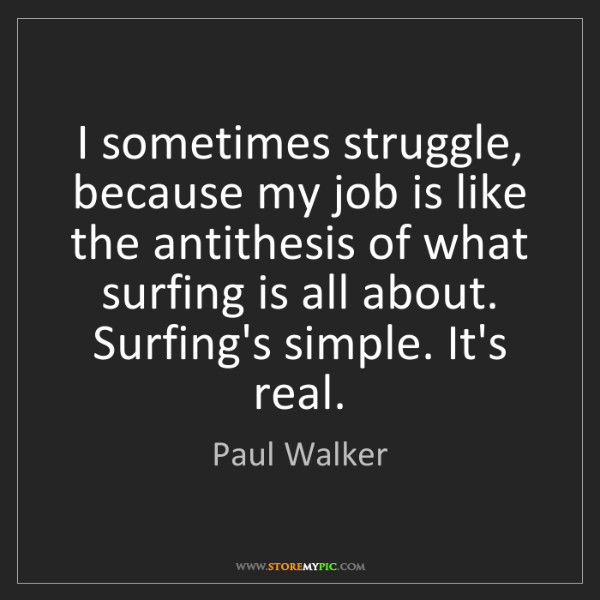 Paul Walker: I sometimes struggle, because my job is like the antithesis...