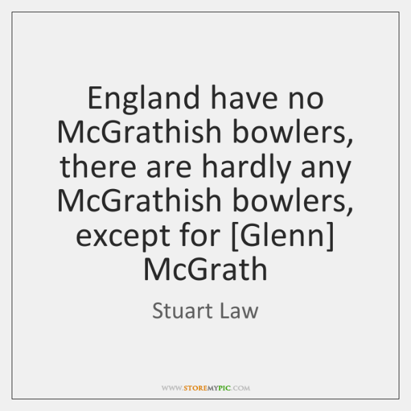 England have no McGrathish bowlers, there are hardly any McGrathish bowlers, except ...