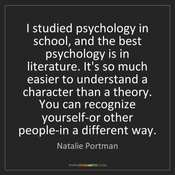 Natalie Portman: I studied psychology in school, and the best psychology...
