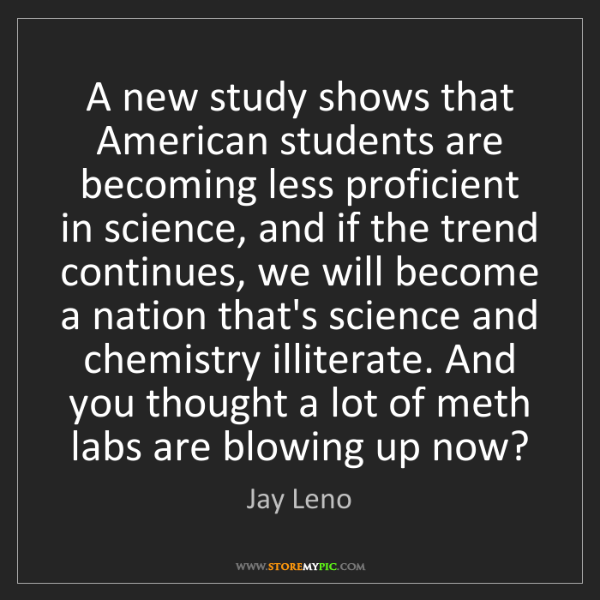 Jay Leno: A new study shows that American students are becoming...