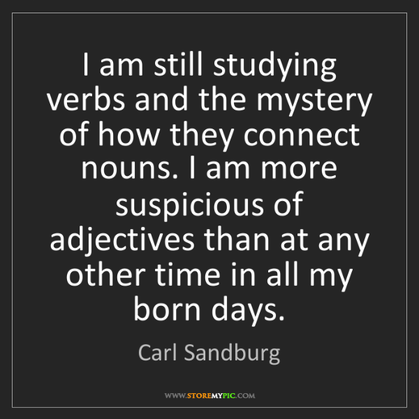Carl Sandburg: I am still studying verbs and the mystery of how they...