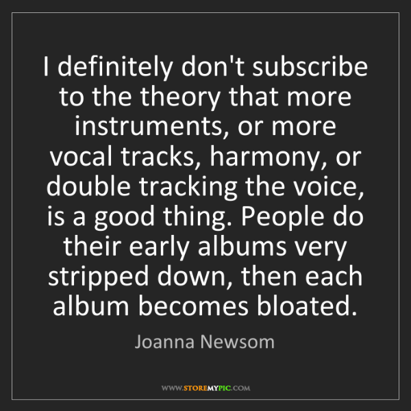 Joanna Newsom: I definitely don't subscribe to the theory that more...