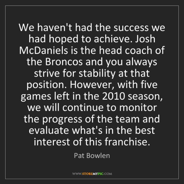 Pat Bowlen: We haven't had the success we had hoped to achieve. Josh...
