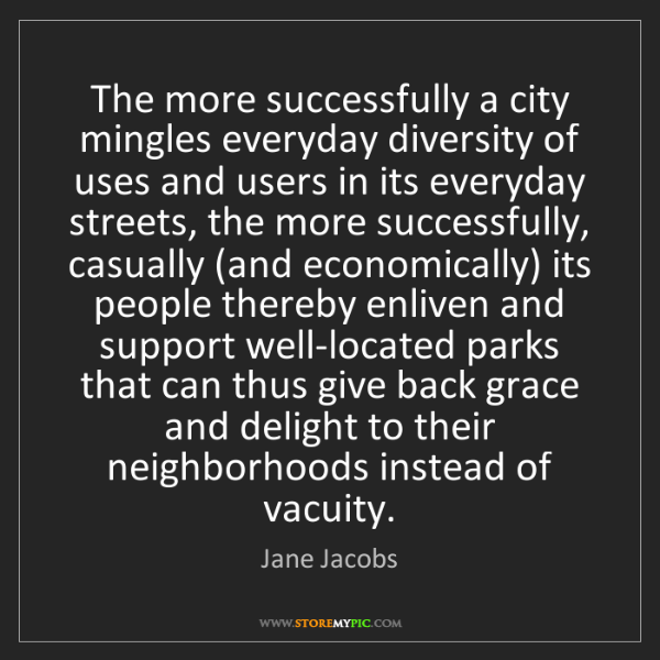 Jane Jacobs: The more successfully a city mingles everyday diversity...