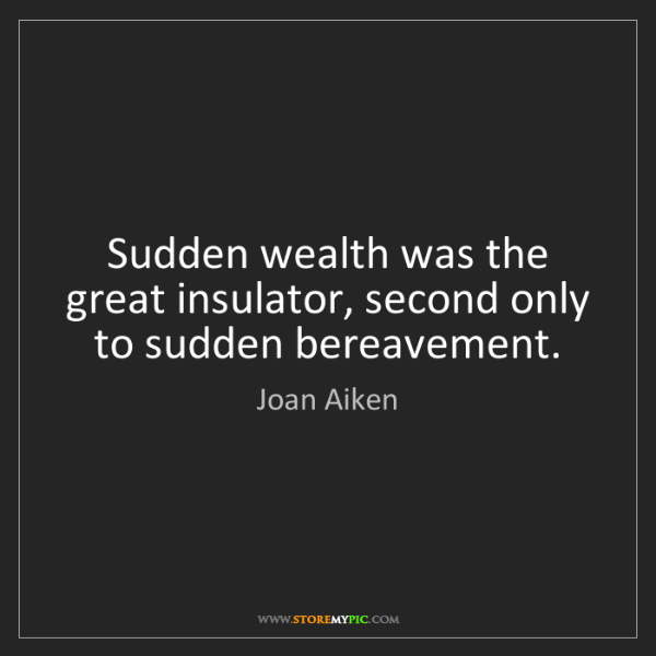 Joan Aiken: Sudden wealth was the great insulator, second only to...