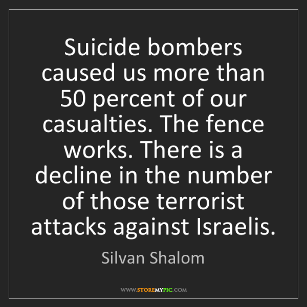 Silvan Shalom: Suicide bombers caused us more than 50 percent of our...