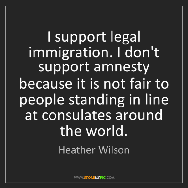 Heather Wilson: I support legal immigration. I don't support amnesty...