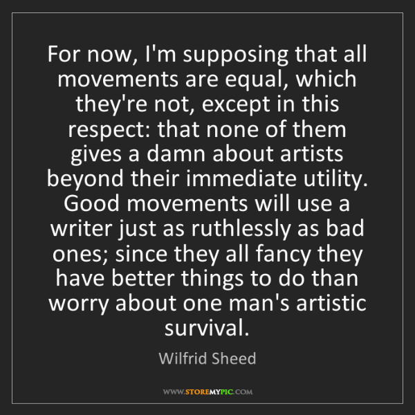 Wilfrid Sheed: For now, I'm supposing that all movements are equal,...