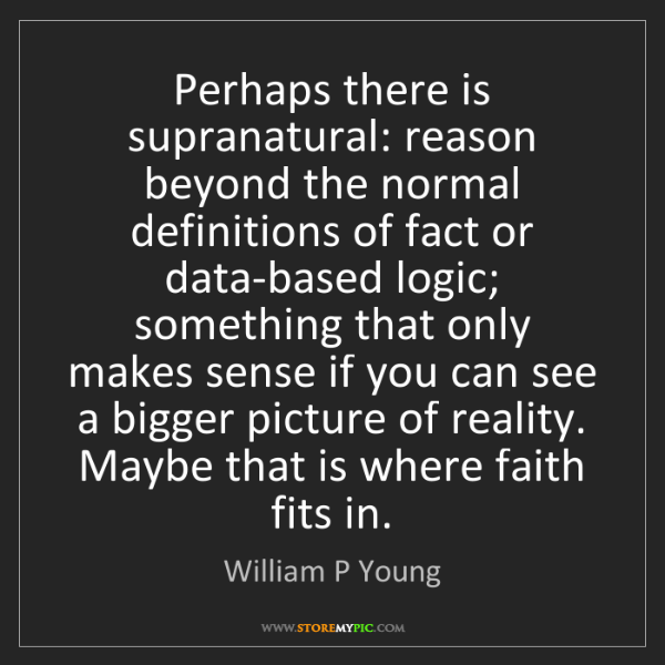 William P Young: Perhaps there is supranatural: reason beyond the normal...