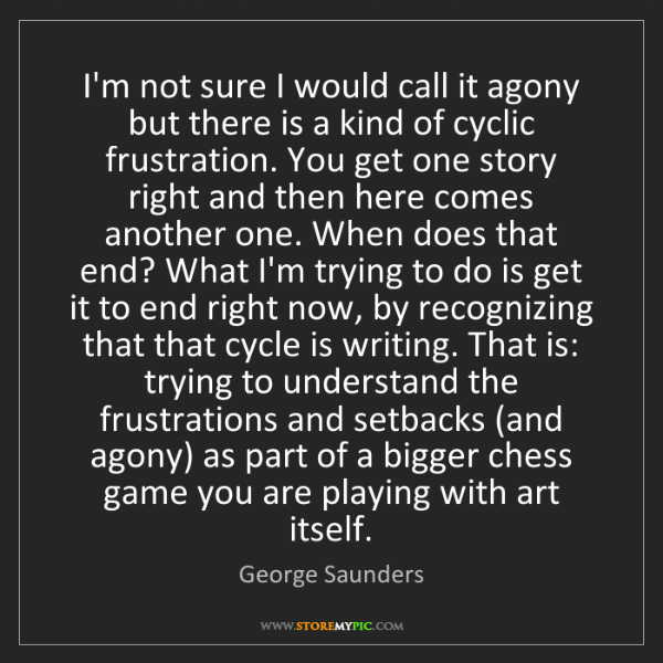 George Saunders: I'm not sure I would call it agony but there is a kind...