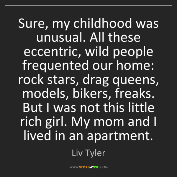 Liv Tyler: Sure, my childhood was unusual. All these eccentric,...