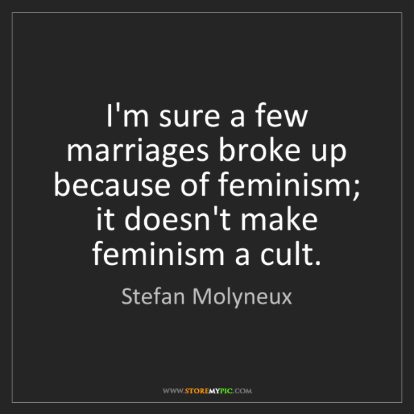 Stefan Molyneux: I'm sure a few marriages broke up because of feminism;...