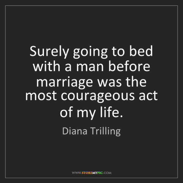 Diana Trilling: Surely going to bed with a man before marriage was the...