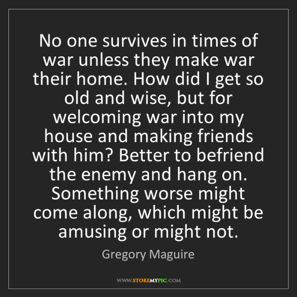 Gregory Maguire: No one survives in times of war unless they make war...