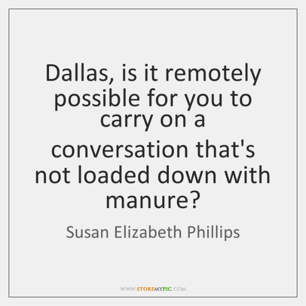 Dallas, is it remotely possible for you to carry on a conversation ...